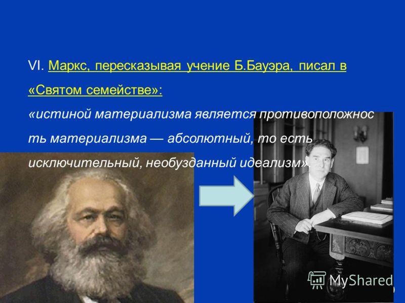 Free Powerpoint Templates Page 10 VI. Маркс, пересказывая учение Б.Бауэра, писал в «Святом семействе»: «истиной материализма является противоположнос ть материализма абсолютный, то есть исключительный, необузданный идеализм».