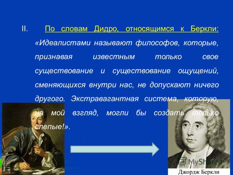 Free Powerpoint Templates Page 5 II. По словам Дидро, относящимся к Беркли: «Идеалистами называют философов, которые, признавая известным только свое существование и существование ощущений, сменяющихся внутри нас, не допускают ничего другого. Экстрав