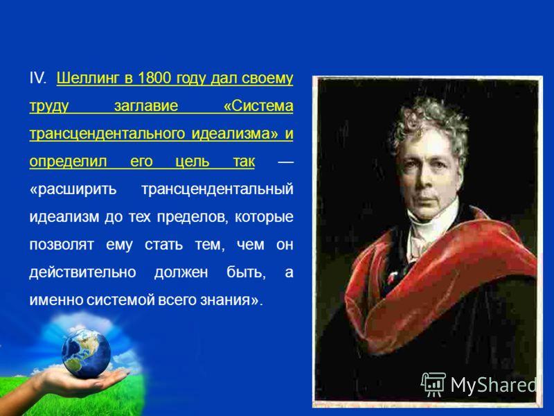 Free Powerpoint Templates Page 8 IV. Шеллинг в 1800 году дал своему труду заглавие «Система трансцендентального идеализма» и определил его цель так «расширить трансцендентальный идеализм до тех пределов, которые позволят ему стать тем, чем он действи
