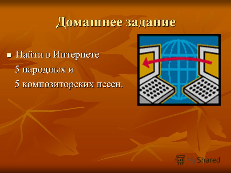 Домашнее задание Найти в Интернете Найти в Интернете 5 народных и 5 народных и 5 композиторских песен. 5 композиторских песен.