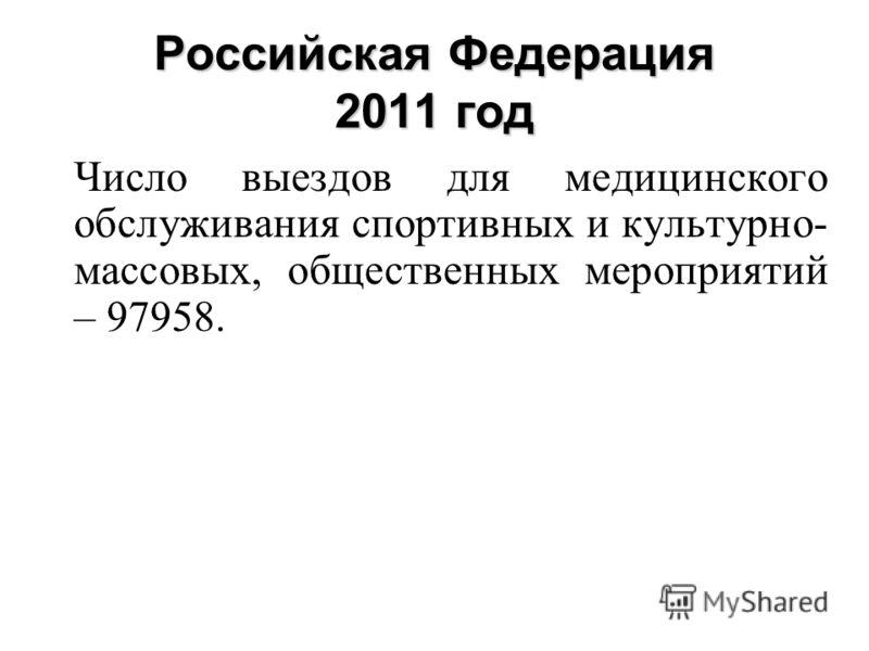 Российская Федерация 2011 год Число выездов для медицинского обслуживания спортивных и культурно- массовых, общественных мероприятий – 97958.