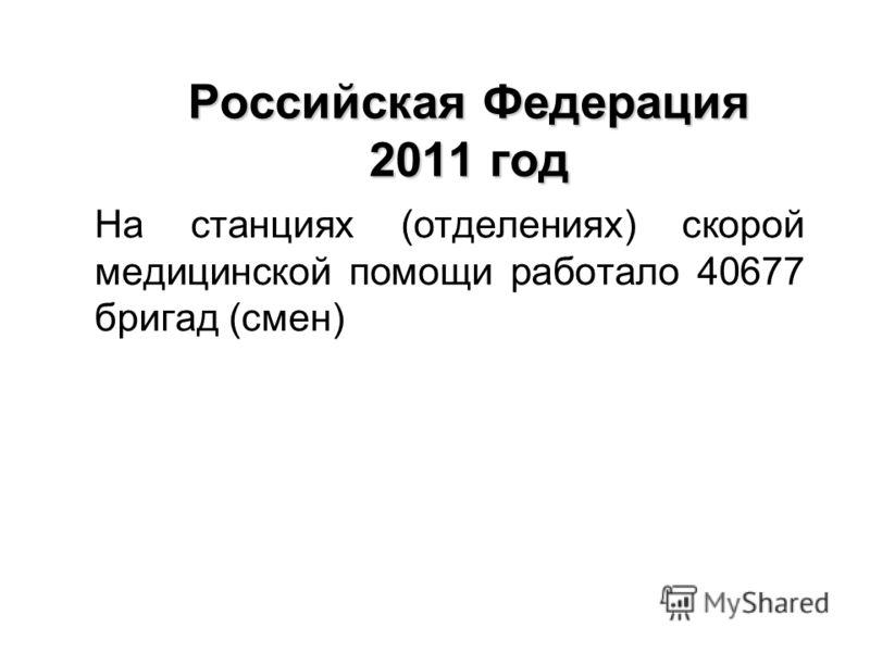 Российская Федерация 2011 год На станциях (отделениях) скорой медицинской помощи работало 40677 бригад (смен)