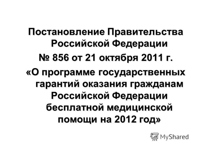Постановление Правительства Российской Федерации 856 от 21 октября 2011 г. 856 от 21 октября 2011 г. «О программе государственных гарантий оказания гражданам Российской Федерации бесплатной медицинской помощи на 2012 год»