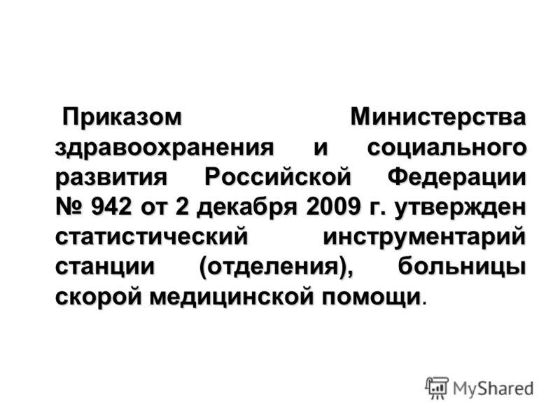 Приказом Министерства здравоохранения и социального развития Российской Федерации 942 от 2 декабря 2009 г. утвержден статистический инструментарий станции (отделения), больницы скорой медицинской помощи Приказом Министерства здравоохранения и социаль