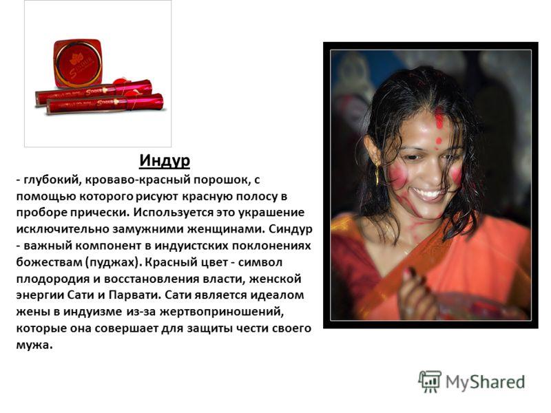 Индур - глубокий, кроваво-красный порошок, с помощью которого рисуют красную полосу в проборе прически. Используется это украшение исключительно замужними женщинами. Синдур - важный компонент в индуистских поклонениях божествам (пуджах). Красный цвет