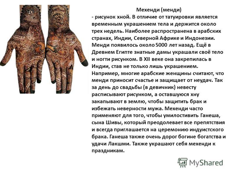Мехенди (менди) - рисунок хной. В отличие от татуировки является временным украшением тела и держится около трех недель. Наиболее распространена в арабских странах, Индии, Северной Африке и Индонезии. Менди появилось около 5000 лет назад. Ещё в Древн