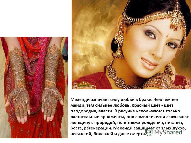 Мехенди означает силу любви в браке. Чем темнее менди, тем сильнее любовь. Красный цвет - цвет плодородия, власти. В рисунке используются только растительные орнаменты, они символически связывают женщину с природой, понятиями рождения, питания, роста