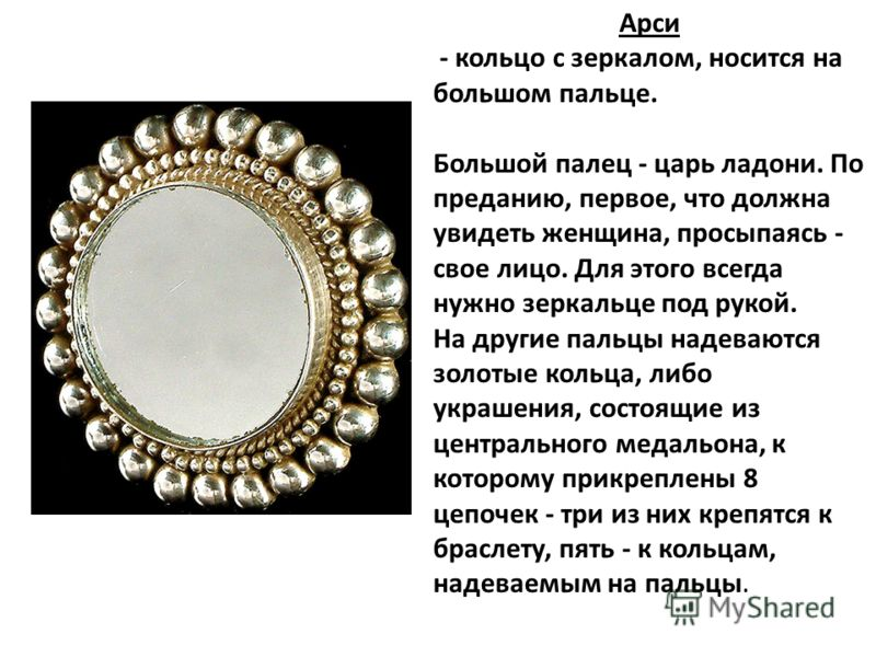 Арси - кольцо с зеркалом, носится на большом пальце. Большой палец - царь ладони. По преданию, первое, что должна увидеть женщина, просыпаясь - свое лицо. Для этого всегда нужно зеркальце под рукой. На другие пальцы надеваются золотые кольца, либо ук