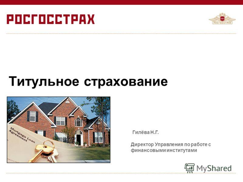 Титульное страхование Директор Управления по работе с финансовыми институтами Гилёва Н.Г.