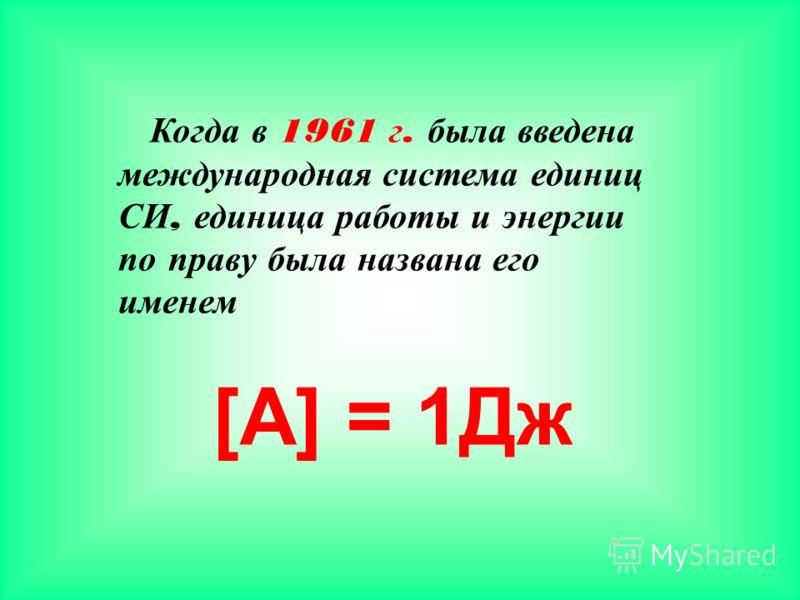 [A] = 1Дж Когда в 1961 г. была введена международная система единиц СИ, единица работы и энергии по праву была названа его именем