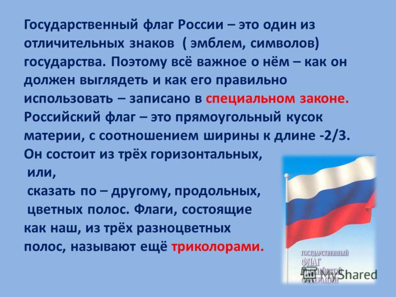 Государственный флаг России – это один из отличительных знаков ( эмблем, символов) государства. Поэтому всё важное о нём – как он должен выглядеть и как его правильно использовать – записано в специальном законе. Российский флаг – это прямоугольный к
