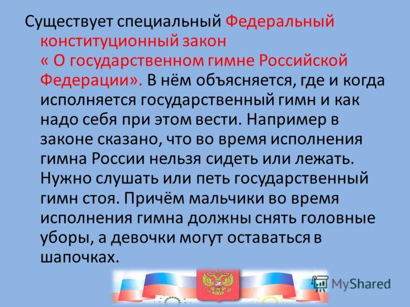 Существует специальный Федеральный конституционный закон « О государственном гимне Российской Федерации». В нём объясняется, где и когда исполняется государственный гимн и как надо себя при этом вести. Например в законе сказано, что во время исполнен