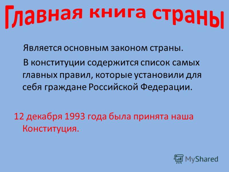 Является основным законом страны. В конституции содержится список самых главных правил, которые установили для себя граждане Российской Федерации. 12 декабря 1993 года была принята наша Конституция.