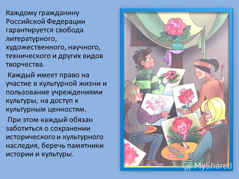 Каждому гражданину Российской Федерации гарантируется свобода литературного, художественного, научного, технического и других видов творчества. Каждый имеет право на участие в культурной жизни и пользование учреждениями культуры, на доступ к культурн
