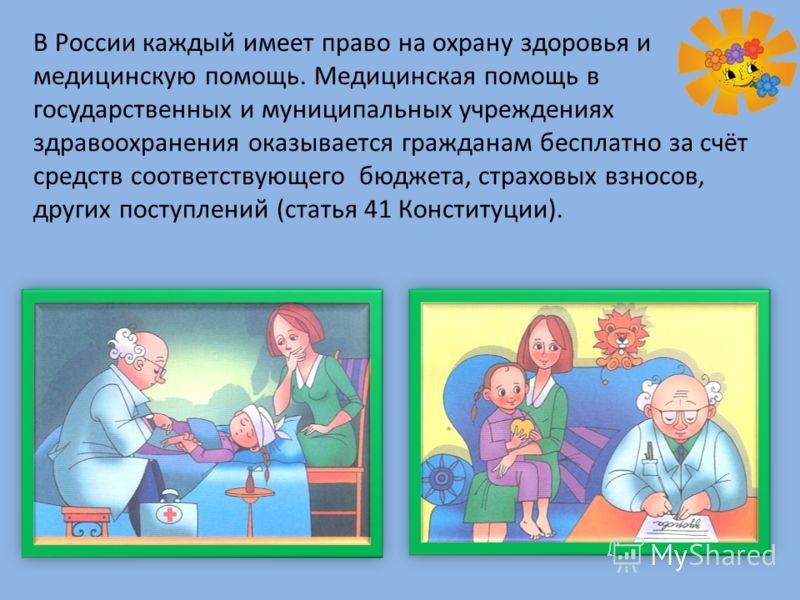 В России каждый имеет право на охрану здоровья и медицинскую помощь. Медицинская помощь в государственных и муниципальных учреждениях здравоохранения оказывается гражданам бесплатно за счёт средств соответствующего бюджета, страховых взносов, других