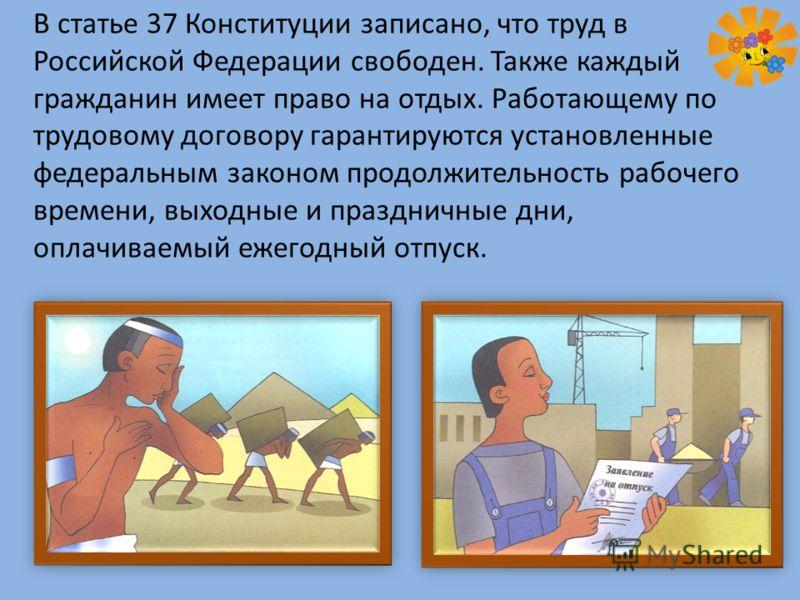 В статье 37 Конституции записано, что труд в Российской Федерации свободен. Также каждый гражданин имеет право на отдых. Работающему по трудовому договору гарантируются установленные федеральным законом продолжительность рабочего времени, выходные и