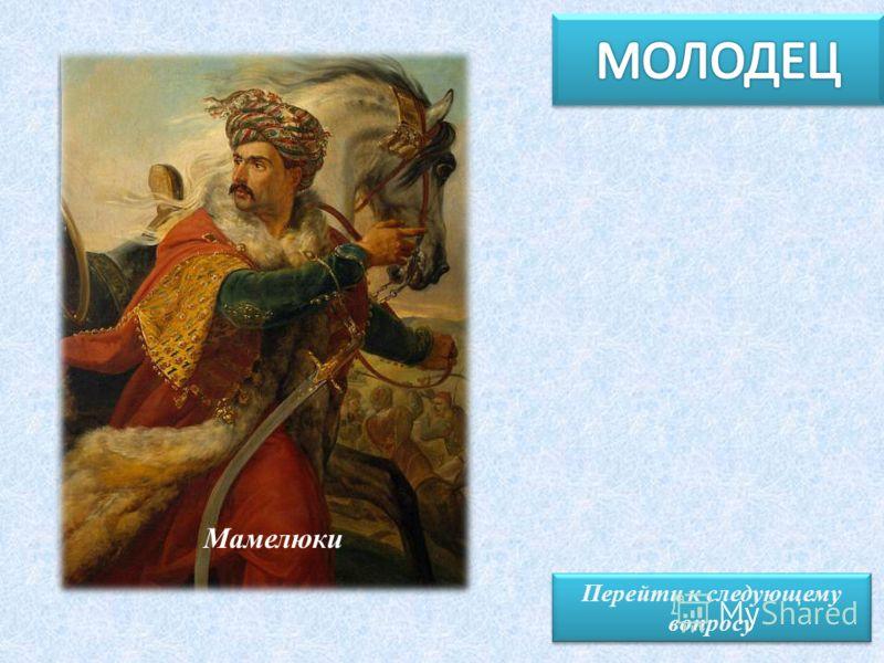 Перейти к следующему вопросу Перейти к следующему вопросу Горчаков А.И. Мамелюки