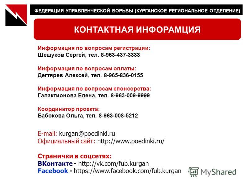 ФЕДЕРАЦИЯ УПРАВЛЕНЧЕСКОЙ БОРЬБЫ (КУРГАНСКОЕ РЕГИОНАЛЬНОЕ ОТДЕЛЕНИЕ) КОНТАКТНАЯ ИНФОРАМЦИЯ E-mail: kurgan@poedinki.ru Официальный сайт: http://www.poedinki.ru/ Странички в соцсетях: ВКонтакте - http://vk.com/fub.kurgan Facebook - https://www.facebook.