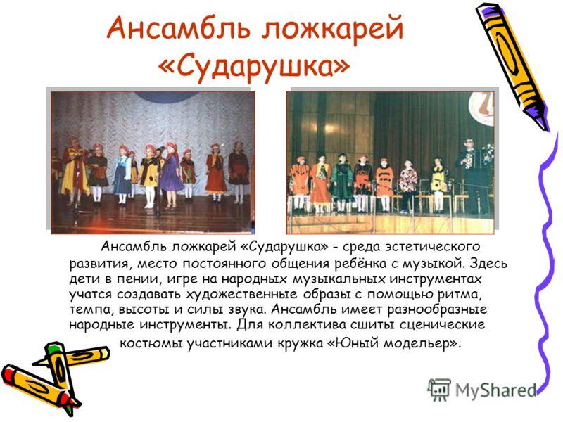 Ансамбль ложкарей «Сударушка» Ансамбль ложкарей «Сударушка» - среда эстетического развития, место постоянного общения ребёнка с музыкой. Здесь дети в пении, игре на народных музыкальных инструментах учатся создавать художественные образы с помощью ри