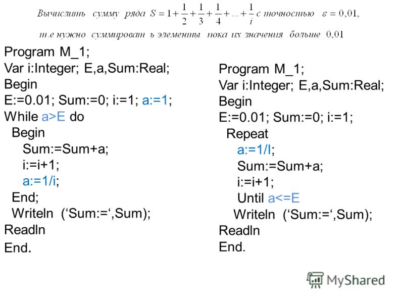 Program M_1; Var i:Integer; E,a,Sum:Real; Begin E:=0.01; Sum:=0; i:=1; a:=1; While a>E do Begin Sum:=Sum+a; i:=i+1; a:=1/i; End; Writeln (Sum:=,Sum); Readln End. Program M_1; Var i:Integer; E,a,Sum:Real; Begin E:=0.01; Sum:=0; i:=1; Repeat a:=1/I; Su