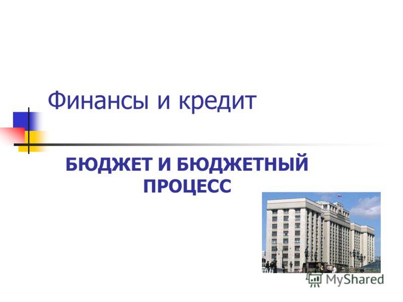 Финансы и кредит БЮДЖЕТ И БЮДЖЕТНЫЙ ПРОЦЕСС
