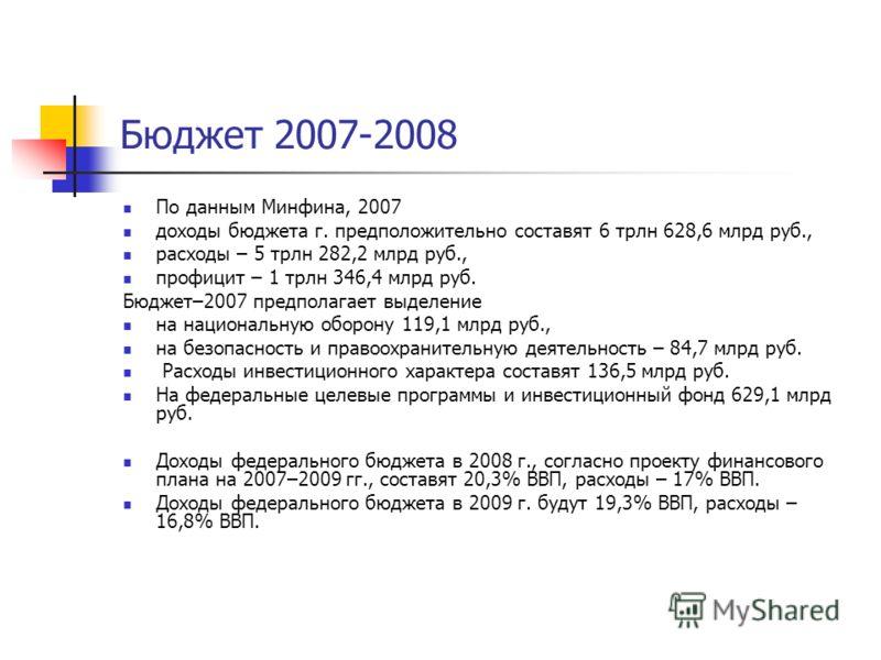 Бюджет 2007-2008 По данным Минфина, 2007 доходы бюджета г. предположительно составят 6 трлн 628,6 млрд руб., расходы – 5 трлн 282,2 млрд руб., профицит – 1 трлн 346,4 млрд руб. Бюджет–2007 предполагает выделение на национальную оборону 119,1 млрд руб