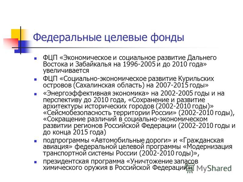 Федеральные целевые фонды ФЦП «Экономическое и социальное развитие Дальнего Востока и Забайкалья на 1996-2005 и до 2010 года» увеличивается ФЦП «Социально-экономическое развитие Курильских островов (Сахалинская область) на 2007-2015 годы» «Энергоэффе