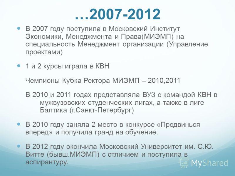 …2007-2012 В 2007 году поступила в Московский Институт Экономики, Менеджмента и Права(МИЭМП) на специальность Менеджмент организации (Управление проектами) 1 и 2 курсы играла в КВН Чемпионы Кубка Ректора МИЭМП – 2010,2011 В 2010 и 2011 годах представ