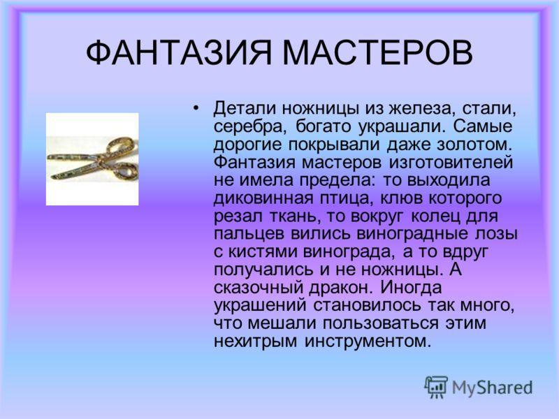 ФАНТАЗИЯ МАСТЕРОВ Детали ножницы из железа, стали, серебра, богато украшали. Самые дорогие покрывали даже золотом. Фантазия мастеров изготовителей не имела предела: то выходила диковинная птица, клюв которого резал ткань, то вокруг колец для пальцев