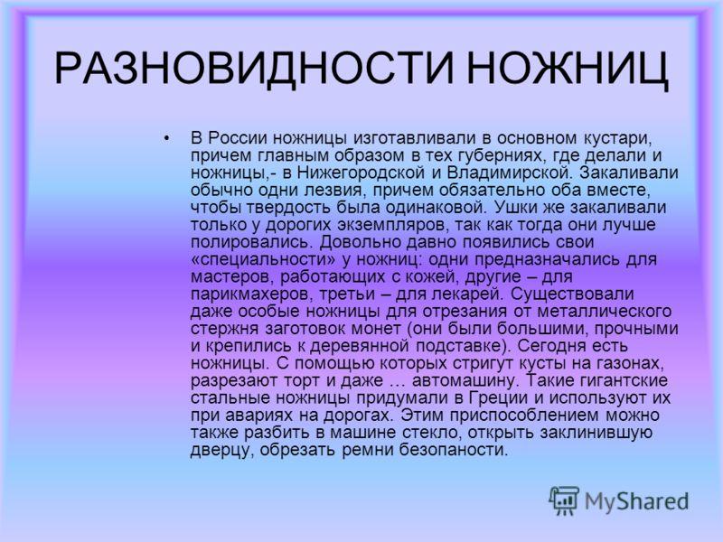 РАЗНОВИДНОСТИ НОЖНИЦ В России ножницы изготавливали в основном кустари, причем главным образом в тех губерниях, где делали и ножницы,- в Нижегородской и Владимирской. Закаливали обычно одни лезвия, причем обязательно оба вместе, чтобы твердость была