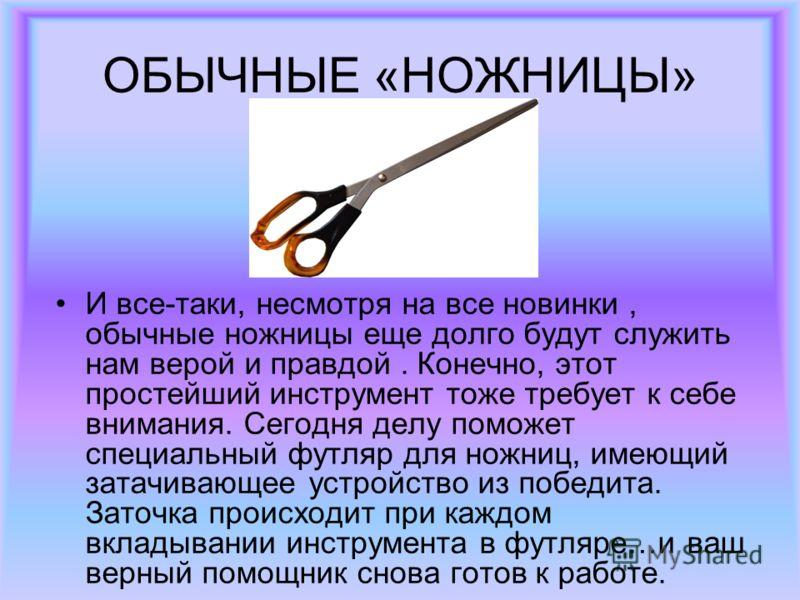 ОБЫЧНЫЕ «НОЖНИЦЫ» И все-таки, несмотря на все новинки, обычные ножницы еще долго будут служить нам верой и правдой. Конечно, этот простейший инструмент тоже требует к себе внимания. Сегодня делу поможет специальный футляр для ножниц, имеющий затачива