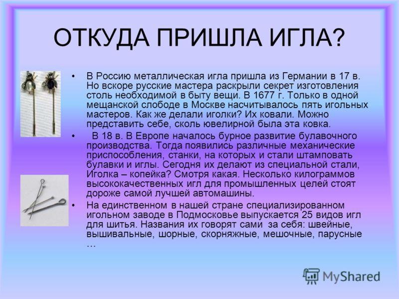 ОТКУДА ПРИШЛА ИГЛА? В Россию металлическая игла пришла из Германии в 17 в. Но вскоре русские мастера раскрыли секрет изготовления столь необходимой в быту вещи. В 1677 г. Только в одной мещанской слободе в Москве насчитывалось пять игольных мастеров.
