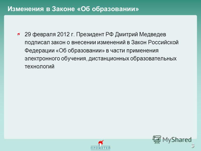 3 29 февраля 2012 г. Президент РФ Дмитрий Медведев подписал закон о внесении изменений в Закон Российской Федерации «Об образовании» в части применения электронного обучения, дистанционных образовательных технологий Изменения в Законе «Об образовании
