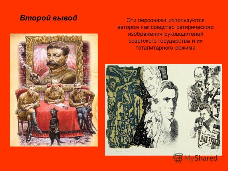Второй вывод Эти персонажи используются автором как средство сатирического изображения руководителей советского государства и их тоталитарного режима