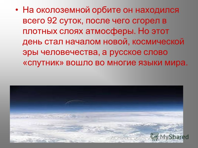 На околоземной орбите он находился всего 92 суток, после чего сгорел в плотных слоях атмосферы. Но этот день стал началом новой, космической эры человечества, а русское слово «спутник» вошло во многие языки мира.