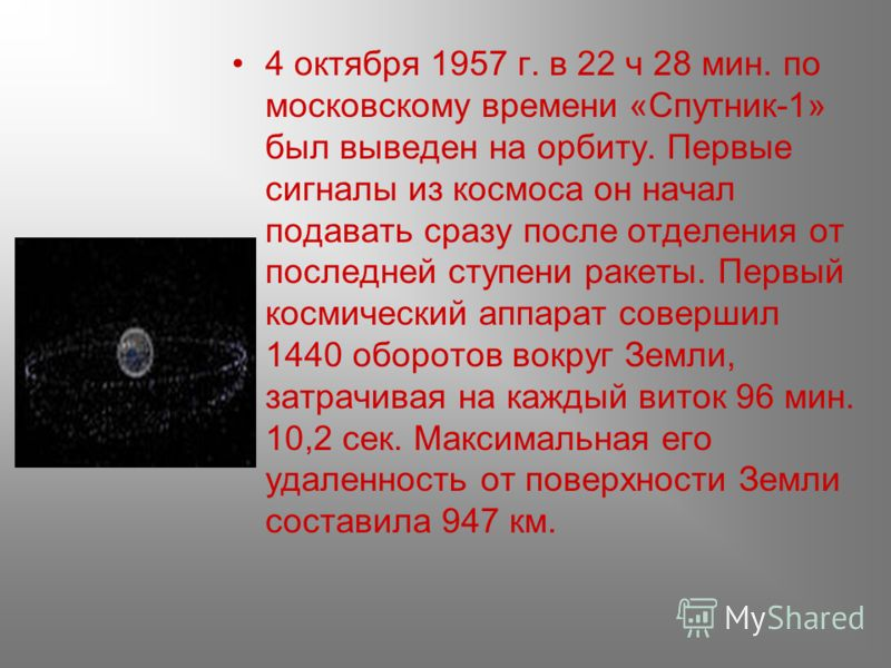4 октября 1957 г. в 22 ч 28 мин. по московскому времени «Спутник-1» был выведен на орбиту. Первые сигналы из космоса он начал подавать сразу после отделения от последней ступени ракеты. Первый космический аппарат совершил 1440 оборотов вокруг Земли,