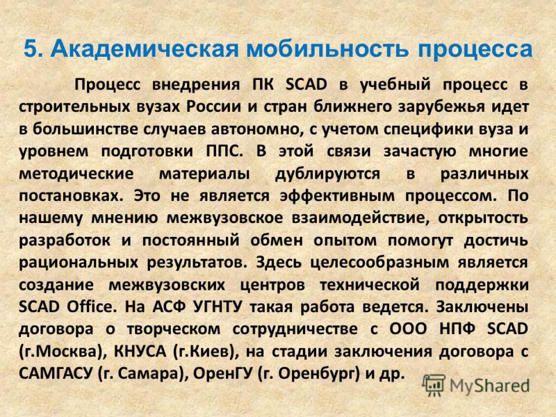 5. Академическая мобильность процесса Процесс внедрения ПК SCAD в учебный процесс в строительных вузах России и стран ближнего зарубежья идет в большинстве случаев автономно, с учетом специфики вуза и уровнем подготовки ППС. В этой связи зачастую мно