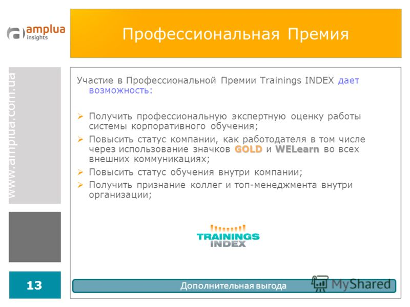 www.amplua.com.ua 13 Профессиональная Премия Участие в Профессиональной Премии Trainings INDEX дает возможность: Получить профессиональную экспертную оценку работы системы корпоративного обучения; GOLDWELearn Повысить статус компании, как работодател