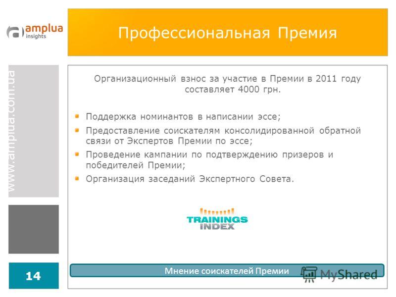 www.amplua.com.ua 14 Профессиональная Премия Мнение соискателей Премии Организационный взнос за участие в Премии в 2011 году составляет 4000 грн. Поддержка номинантов в написании эссе; Предоставление соискателям консолидированной обратной связи от Эк
