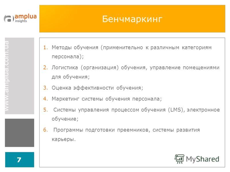 www.amplua.com.ua 7 Бенчмаркинг 1.Методы обучения (применительно к различным категориям персонала); 2.Логистика (организация) обучения, управление помещениями для обучения; 3.Оценка эффективности обучения; 4.Маркетинг системы обучения персонала; 5. С