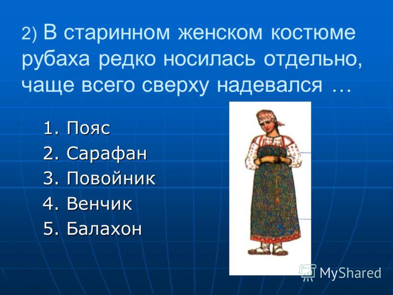 2) В старинном женском костюме рубаха редко носилась отдельно, чаще всего сверху надевался … 1. Пояс 1. Пояс 2. Сарафан 2. Сарафан 3. Повойник 3. Повойник 4. Венчик 4. Венчик 5. Балахон 5. Балахон