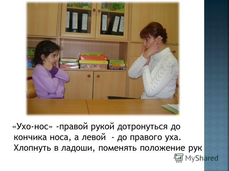 «Ухо-нос» -правой рукой дотронуться до кончика носа, а левой - до правого уха. Хлопнуть в ладоши, поменять положение рук