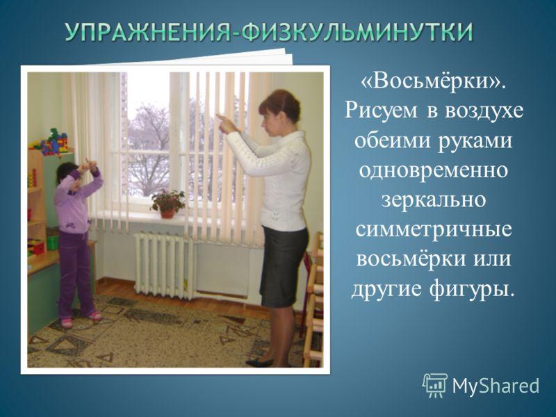 «Восьмёрки». Рисуем в воздухе обеими руками одновременно зеркально симметричные восьмёрки или другие фигуры.