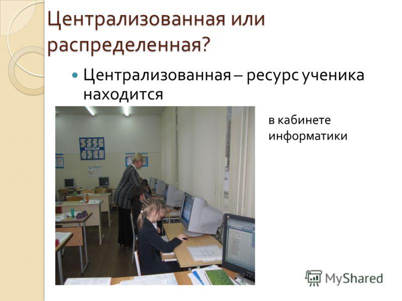 Централизованная или распределенная ? Централизованная – ресурс ученика находится в кабинете информатики
