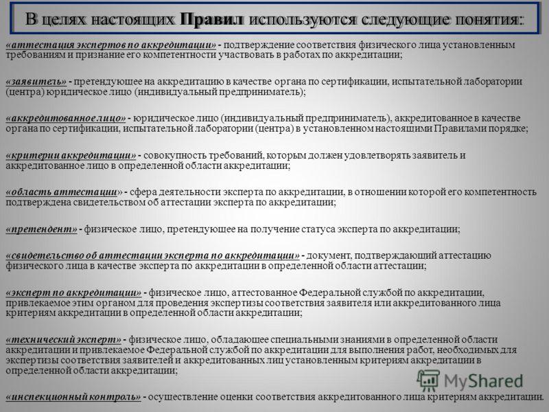 В целях настоящих Правил используются следующие понятия: «аттестация экспертов по аккредитации» - подтверждение соответствия физического лица установленным требованиям и признание его компетентности участвовать в работах по аккредитации; «заявитель»