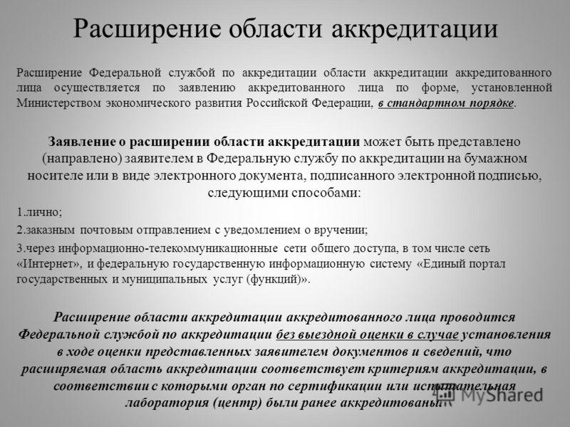 Расширение области аккредитации Расширение Федеральной службой по аккредитации области аккредитации аккредитованного лица осуществляется по заявлению аккредитованного лица по форме, установленной Министерством экономического развития Российской Федер