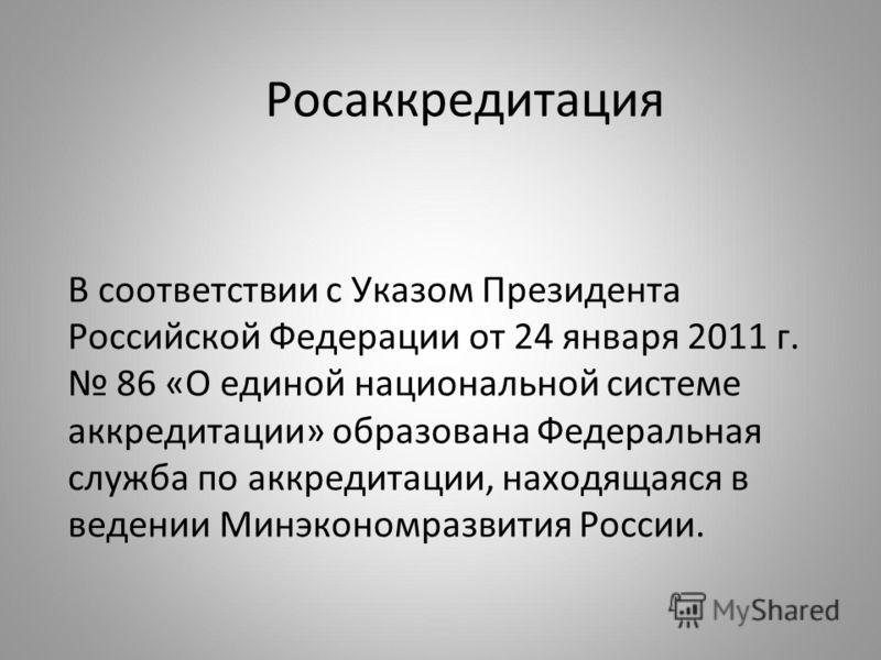 Росаккредитация В соответствии с Указом Президента Российской Федерации от 24 января 2011 г. 86 «О единой национальной системе аккредитации» образована Федеральная служба по аккредитации, находящаяся в ведении Минэкономразвития России.