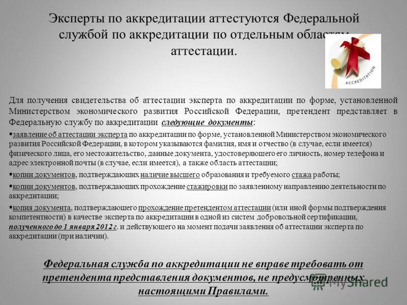 Эксперты по аккредитации аттестуются Федеральной службой по аккредитации по отдельным областям аттестации. Для получения свидетельства об аттестации эксперта по аккредитации по форме, установленной Министерством экономического развития Российской Фед