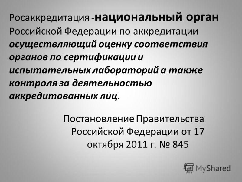 Постановление Правительства Российской Федерации от 17 октября 2011 г. 845 Росаккредитация - национальный орган Российской Федерации по аккредитации осуществляющий оценку соответствия органов по сертификации и испытательных лабораторий а также контро
