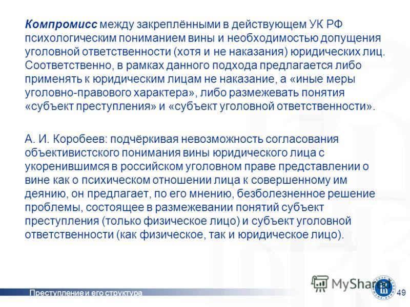 Преступление и его структура49 Компромисс между закреплёнными в действующем УК РФ психологическим пониманием вины и необходимостью допущения уголовной ответственности (хотя и не наказания) юридических лиц. Соответственно, в рамках данного подхода пре